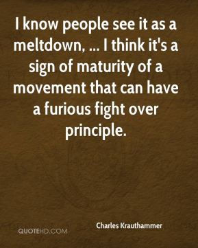 I know people see it as a meltdown, ... I think it's a sign of maturity of a movement that can have a furious fight over principle.