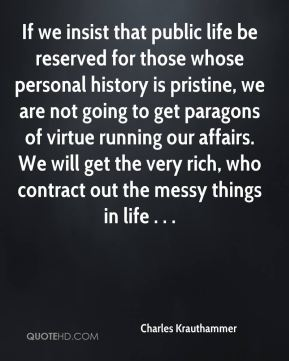 Charles Krauthammer - If we insist that public life be reserved for those whose personal history is pristine, we are not going to get paragons of virtue running our affairs. We will get the very rich, who contract out the messy things in life . . .