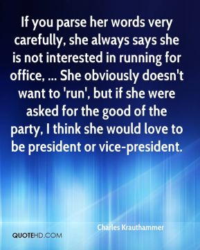 Charles Krauthammer - If you parse her words very carefully, she always says she is not interested in running for office, ... She obviously doesn't want to 'run', but if she were asked for the good of the party, I think she would love to be president or vice-president.