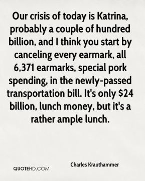 Our crisis of today is Katrina, probably a couple of hundred billion, and I think you start by canceling every earmark, all 6,371 earmarks, special pork spending, in the newly-passed transportation bill. It's only $24 billion, lunch money, but it's a rather ample lunch.