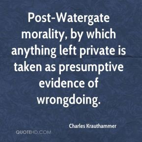Charles Krauthammer - Post-Watergate morality, by which anything left private is taken as presumptive evidence of wrongdoing.