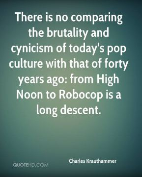 There is no comparing the brutality and cynicism of today's pop culture with that of forty years ago: from High Noon to Robocop is a long descent.