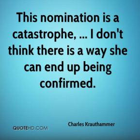 This nomination is a catastrophe, ... I don't think there is a way she can end up being confirmed.