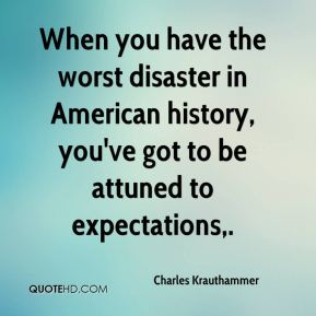 When you have the worst disaster in American history, you've got to be attuned to expectations.