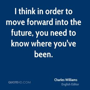 Charles Williams - I think in order to move forward into the future, you need to know where you've been.