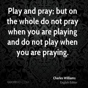 Charles Williams - Play and pray; but on the whole do not pray when you are playing and do not play when you are praying.