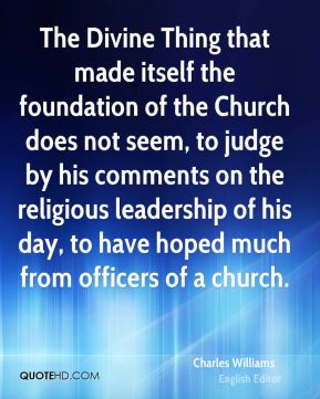 Charles Williams - The Divine Thing that made itself the foundation of the Church does not seem, to judge by his comments on the religious leadership of his day, to have hoped much from officers of a church.