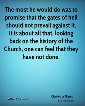The most he would do was to promise that the gates of hell should not prevail against it. It is about all that, looking back on the history of the Church, one can feel that they have not done.