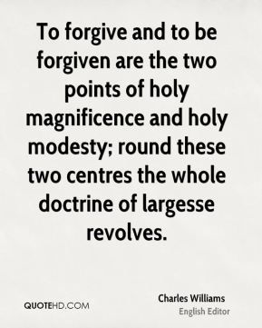 Charles Williams - To forgive and to be forgiven are the two points of holy magnificence and holy modesty; round these two centres the whole doctrine of largesse revolves.