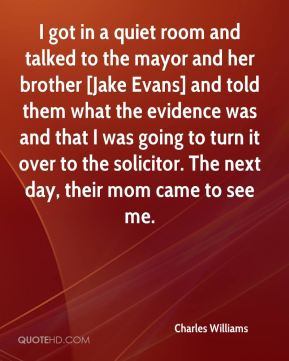 Charles Williams - I got in a quiet room and talked to the mayor and her brother [Jake Evans] and told them what the evidence was and that I was going to turn it over to the solicitor. The next day, their mom came to see me.