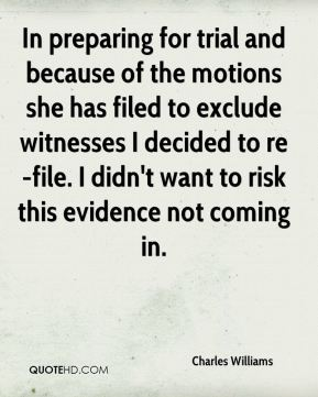 Charles Williams - In preparing for trial and because of the motions she has filed to exclude witnesses I decided to re-file. I didn't want to risk this evidence not coming in.