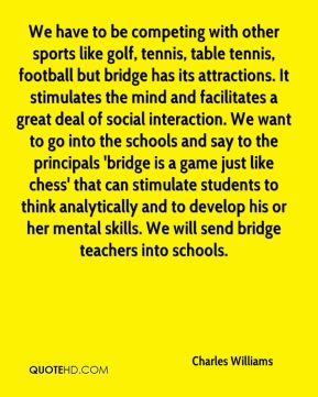 Charles Williams - We have to be competing with other sports like golf, tennis, table tennis, football but bridge has its attractions. It stimulates the mind and facilitates a great deal of social interaction. We want to go into the schools and say to the principals 'bridge is a game just like chess' that can stimulate students to think analytically and to develop his or her mental skills. We will send bridge teachers into schools.