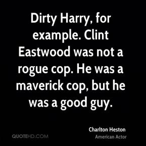 Charlton Heston - Dirty Harry, for example. Clint Eastwood was not a rogue cop. He was a maverick cop, but he was a good guy.