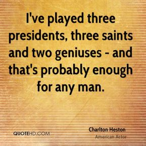 Charlton Heston - I've played three presidents, three saints and two geniuses - and that's probably enough for any man.