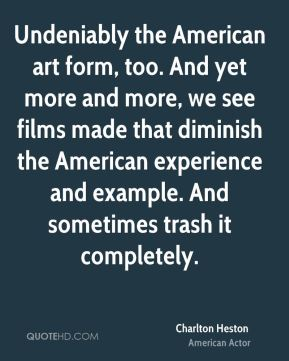 Charlton Heston - Undeniably the American art form, too. And yet more and more, we see films made that diminish the American experience and example. And sometimes trash it completely.