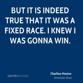 But it is indeed true that it was a fixed race. I knew I was gonna win.