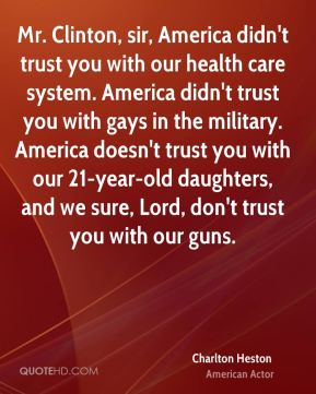 Charlton Heston - Mr. Clinton, sir, America didn't trust you with our health care system. America didn't trust you with gays in the military. America doesn't trust you with our 21-year-old daughters, and we sure, Lord, don't trust you with our guns.