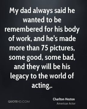 My dad always said he wanted to be remembered for his body of work, and he's made more than 75 pictures, some good, some bad, and they will be his legacy to the world of acting.