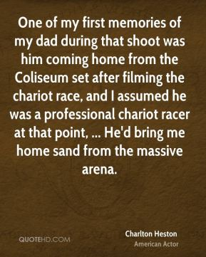 One of my first memories of my dad during that shoot was him coming home from the Coliseum set after filming the chariot race, and I assumed he was a professional chariot racer at that point, ... He'd bring me home sand from the massive arena.