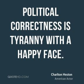 Political correctness is tyranny with a happy face.