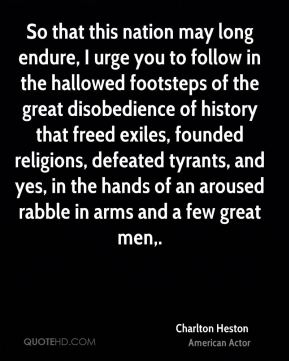 So that this nation may long endure, I urge you to follow in the hallowed footsteps of the great disobedience of history that freed exiles, founded religions, defeated tyrants, and yes, in the hands of an aroused rabble in arms and a few great men.