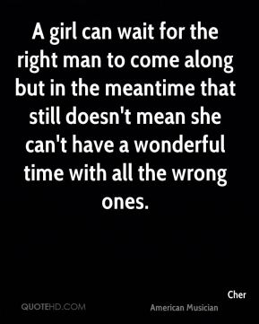 A girl can wait for the right man to come along but in the meantime that still doesn't mean she can't have a wonderful time with all the wrong ones.