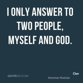 I only answer to two people, myself and God.