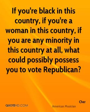 If you're black in this country, if you're a woman in this country, if you are any minority in this country at all, what could possibly possess you to vote Republican?