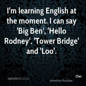 I'm learning English at the moment. I can say 'Big Ben', 'Hello Rodney', 'Tower Bridge' and 'Loo'.