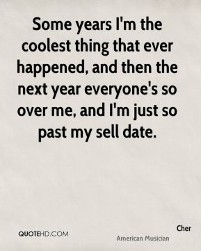 Cher - Some years I'm the coolest thing that ever happened, and then the next year everyone's so over me, and I'm just so past my sell date.