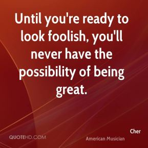 Cher - Until you're ready to look foolish, you'll never have the possibility of being great.