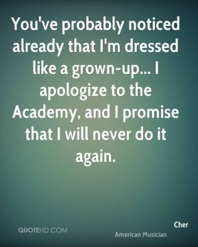 Cher - You've probably noticed already that I'm dressed like a grown-up... I apologize to the Academy, and I promise that I will never do it again.
