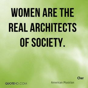 Cher - Women are the real architects of society.