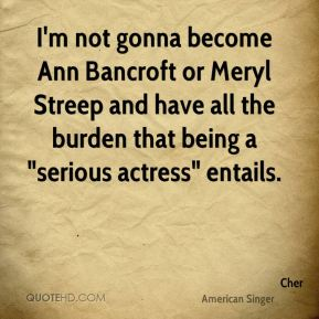 """Cher - I'm not gonna become Ann Bancroft or Meryl Streep and have all the burden that being a """"serious actress"""" entails."""
