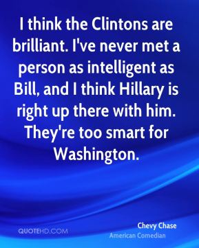 Chevy Chase - I think the Clintons are brilliant. I've never met a person as intelligent as Bill, and I think Hillary is right up there with him. They're too smart for Washington.