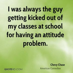 I was always the guy getting kicked out of my classes at school for having an attitude problem.