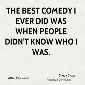 The best comedy I ever did was when people didn't know who I was.