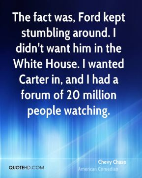 Chevy Chase - The fact was, Ford kept stumbling around. I didn't want him in the White House. I wanted Carter in, and I had a forum of 20 million people watching.