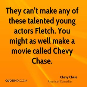 Chevy Chase - They can't make any of these talented young actors Fletch. You might as well make a movie called Chevy Chase.