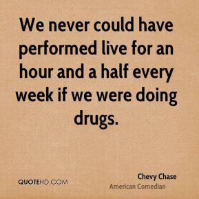 Chevy Chase - We never could have performed live for an hour and a half every week if we were doing drugs.