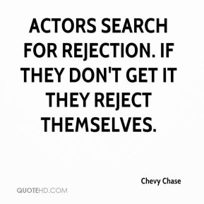 Actors search for rejection. If they don't get it they reject themselves.