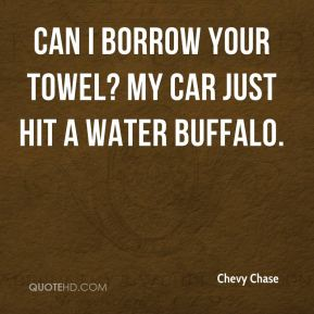 Chevy Chase - Can I borrow your towel? My car just hit a water buffalo.