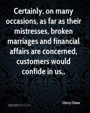 Certainly, on many occasions, as far as their mistresses, broken marriages and financial affairs are concerned, customers would confide in us.