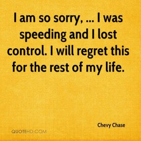Chevy Chase - I am so sorry, ... I was speeding and I lost control. I will regret this for the rest of my life.