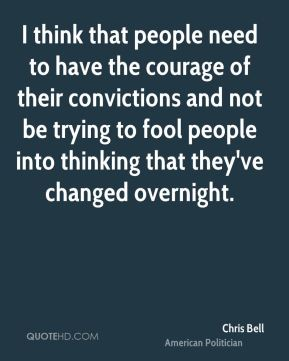 Chris Bell - I think that people need to have the courage of their convictions and not be trying to fool people into thinking that they've changed overnight.
