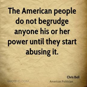 Chris Bell - The American people do not begrudge anyone his or her power until they start abusing it.