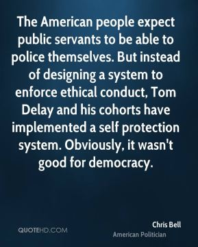 The American people expect public servants to be able to police themselves. But instead of designing a system to enforce ethical conduct, Tom Delay and his cohorts have implemented a self protection system. Obviously, it wasn't good for democracy.