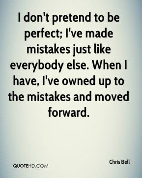 Chris Bell - I don't pretend to be perfect; I've made mistakes just like everybody else. When I have, I've owned up to the mistakes and moved forward.
