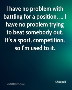 I have no problem with battling for a position, ... I have no problem trying to beat somebody out. It's a sport, competition, so I'm used to it.