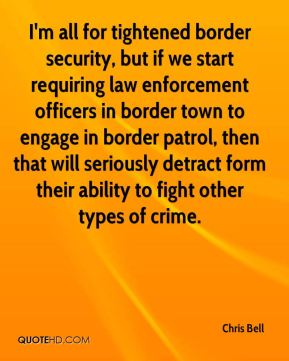 Chris Bell - I'm all for tightened border security, but if we start requiring law enforcement officers in border town to engage in border patrol, then that will seriously detract form their ability to fight other types of crime.
